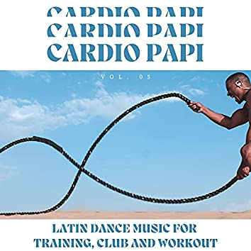 Cardio Papi - Latin Dance Music For Training, Club And Workout, Vol. 05
