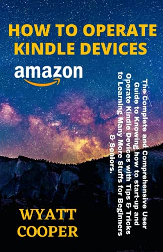 HOW TO OPERATE KINDLE DEVICES: The Complete and Comprehensive User Guide to Knowing how to start-up and Operate Kindle Devices with Tips & Tricks to Learning Many More Stuffs for Beginners & Seniors.