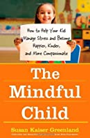 The Mindful Child: How to Help Your Kid Manage Stress and Become Happier, Kinder, and More Compassionate by Susan Kaiser Greenland(2010-05-04)