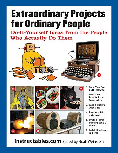 Extraordinary Projects for Ordinary People: Do-It-Yourself Ideas from the People Who Actually Do Them by [Instructables.com, Noah Weinstein]