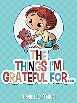 The Things I'm Grateful For: Cute Short Stories for Kids About Being Thankful and Grateful (Gratitude Series Book 2) by [Arnie Lightning]