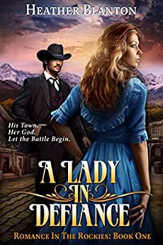 A Lady in Defiance: A Christian Historical Western Romance Set in Colorado (Romance in the Rockies Book 1) by [Heather Blanton]