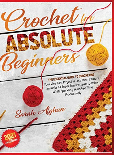 Crochet for Absolute Beginners: Learn How to Crocheting Your First Projects with Picture Illustrations and Useful Tips & Tricks