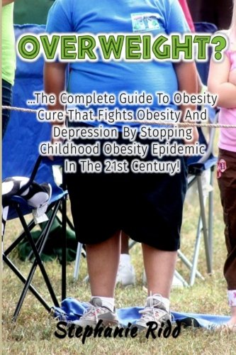 Overweight?: The Complete Guide to Obesity Cure That Fights Obesity and Depression By Stopping Childhood Obesity Epidemic In the 21st Century!