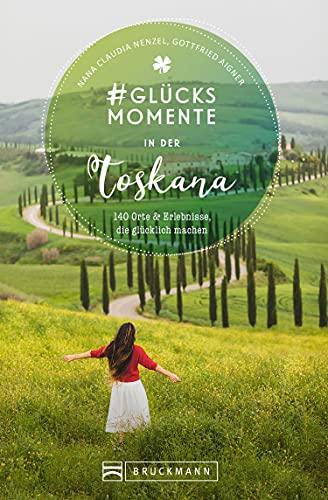 #Glücksmomente in der Toskana: 130 Orte und Erlebnisse, die glücklich machen