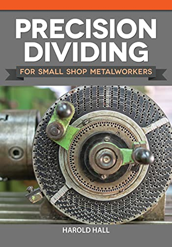 Precision Dividing for Small Shop Metalworkers (Fox Chapel Publishing) Learn a Crucial Technique for Gear Cutting and Radial Work on a Metalworking Lathe, with Methods for Simple Applications