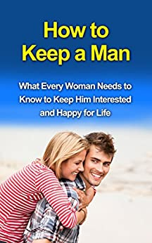How to Keep a Man: What Every Woman Needs to Know to Keep Him Interested and Happy for Life by [Niel Schreiber]