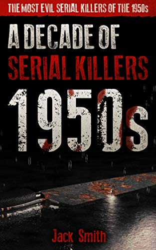 1950s - A Decade of Serial Killers: The Most Evil Serial Killers of the 1950s (American Serial Killer Antology by Decade) by [Jack Smith]