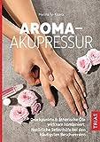 Aroma-Akupressur: Druckpunkte & ätherische Öle wirksam kombiniert: Natürliche Selbsthilfe bei den häufigsten Beschwerden