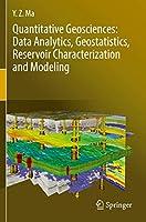 Quantitative Geosciences: Data Analytics, Geostatistics, Reservoir Characterization and Modeling