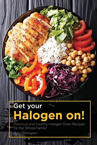 Get your Halogen on!: Delicious and Healthy Halogen Oven Recipes for the Whole Family!