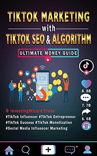 TikTok Marketing with TikTok SEO & Algorithm Ultimate Money Guide: TikTok Influencer & Entrepreneur;TikTok Success & Monetization;Social Media Influencer Marketing;For Beginners and Beyond & Dummies