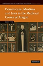 Dominicans, Muslims and Jews in the Medieval Crown of Aragon (Cambridge Studies in Medieval Life and Thought: Fourth Series Book 74)