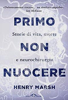 Primo non nuocere: Storie di vita, morte e neurochirurgia di [Henry Marsh]