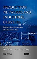 Production Networks and Industrial Clusters: Integrating Economies in Southeast Asia