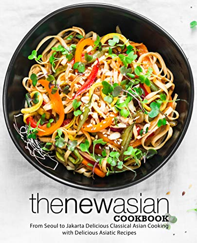 The New Asian Cookbook: From Seoul to Jakarta Delicious Classical Asian Cooking with Delicious Asiatic Recipes (English Edition)