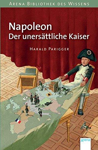 Napoleon. Der unersättliche Kaiser: Arena Bibliothek des Wissens. Lebendige Geschichte