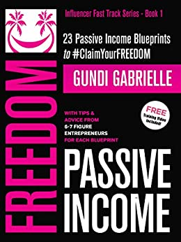 Passive Income Freedom: 23 Passive Income Blueprints: With Tips & Advice From 6-7 Figure Entrepreneurs For Each Blueprint (Influencer Fast Track® Series Book 1) by [Gundi Gabrielle]