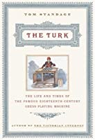The Turk: The Life and Times of the Famous 18th Century Chess Playing Machine