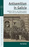 Antisemitism in Galicia: Agitation, Politics, and Violence against Jews in the Late Habsburg Monarchy (Austrian and Habsburg Studies, 29)