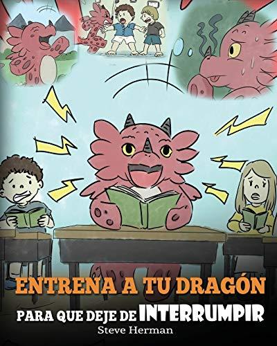 Entrena a tu Dragón para que Deje de Interrumpir: (A Dragon With His Mouth On Fire) Un lindo cuento infantil para enseñarles a los niños a No ... Otros Hablan.: 10 (My Dragon Books Español)
