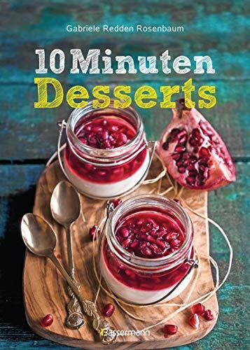 10-Minuten-Desserts - 95 blitzschnelle Rezepte für wunderbare Nachspeisen: Der Nachtisch auf die Schnelle