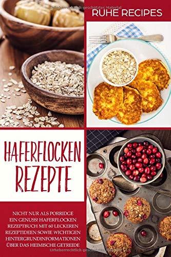 Haferflocken Rezepte: Haferflocken Rezeptbuch mit 60 leckeren Rezeptideen sowie wichtigen Hintergrundinformationen über das heimische Getreide