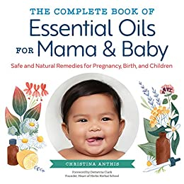 The Complete Book of Essential Oils for Mama and Baby: Safe and Natural Remedies for Pregnancy, Birth, and Children by [Christina Anthis, Demetria Clark]