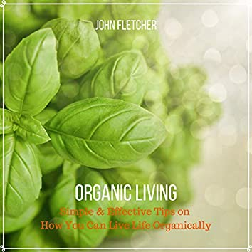 Organic Living (Simple & Effective Tips On How You Can Live Life Organically)