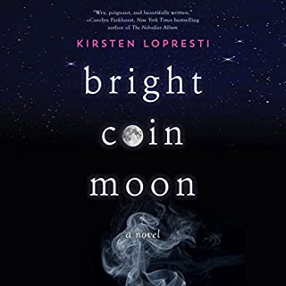 Bright Coin Moon     A Novel              By:                                                                                                                                 Kirsten Lopresti                               Narrated by:                                                                                                                                 Cassandra Morris                      Length: 7 hrs and 36 mins     4 ratings     Overall 3.3