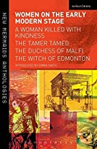 Women on the Early Modern Stage: A Woman Killed with Kindness, The Tamer Tamed, The Duchess of Malfi, The Witch of Edmonton (Play Anthologies)