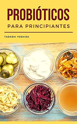 PROBIÓTICOS PARA PRINCIPIANTES: Guía con recetas para cuidar tu salud intestinal, proteger tu microbiota y mejorar el sistema inmune y la digestión con alimentos fermentados