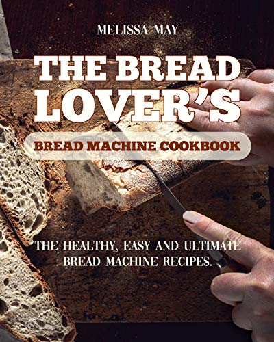 The Bread Lover's Bread Machine Cookbook: The healthy, easy and ultimate bread machine recipes for beginners 2021 to cook the best homemade, baking, ... bread ever for your new, healthier life.