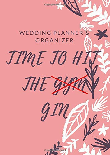 TIME TO HIT THE GYM GIN: Wedding Planner & Organizer: Checklists, Worksheets, Planning Book, Wedding Organizers and Ultimate Tools to Plan your Perfect Wedding on a Small Budget