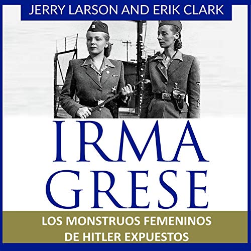 Irma Grese: Los monstruos femeninos de Hitler expuestos [Irma Grese: Hitler's WW2 Female Monsters Exposed] cover art