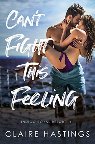Can't Fight This Feeling (Indigo Royal Resort Book 1) by [Claire Hastings]