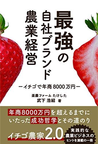 イチゴで年商8000万円稼ぐ 最強の自社ブランド農業経営 - 浩紹, 武下