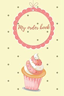 My order book: Diary for all my orders: Cupcakes, Cakes, Cake Pops & Cookies
