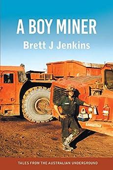 [Brett J Jenkins]のA Boy Miner: Tales from the Australian Underground (English Edition)