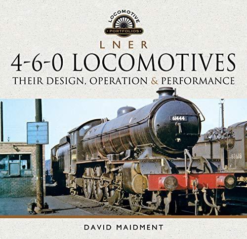 L N E R 4-6-0 Locomotives: Their Design, Operation and Performance (Locomotive Portfolio)