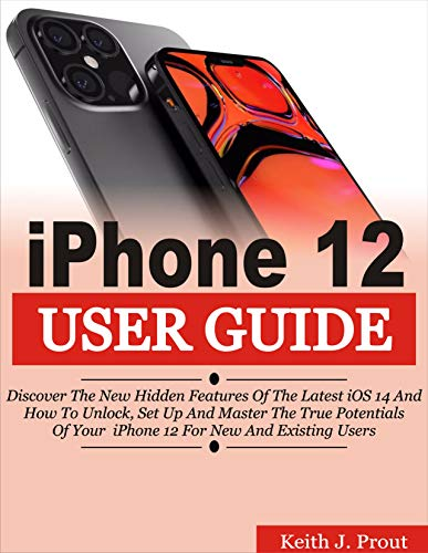 IPHONE 12 USER GUIDE: Discover the New Hidden Features Of the Latest iOS 14 and How to Unlock, Set Up And Master the True Potential Of Your iPhone 12 For New And Existing Users (English Edition)