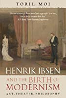 Henrik Ibsen and the Birth of Modernism: Art, Theater, Philosophy