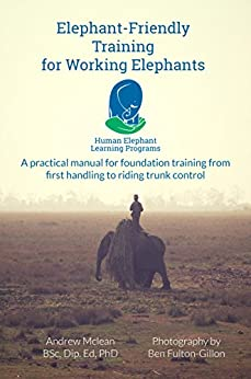 Elephant-Friendly Training for Working Elephants: A practical manual for foundation training from first handling to riding and trunk control by [Andrew McLean, Ben Fulton-Gillon]