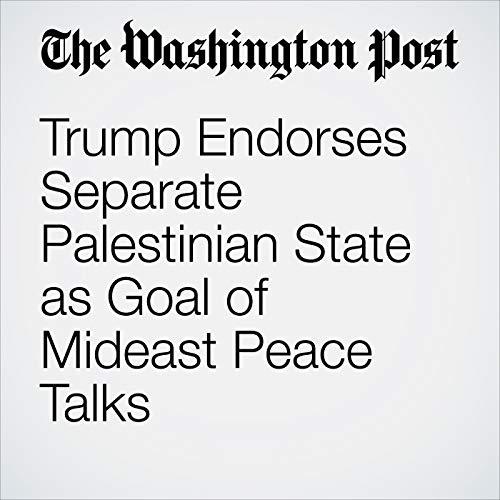 Trump Endorses Separate Palestinian State as Goal of Mideast Peace Talks copertina