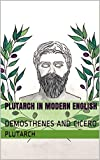 PLUTARCH IN MODERN ENGLISH: DEMOSTHENES AND CICERO (English Edition)...