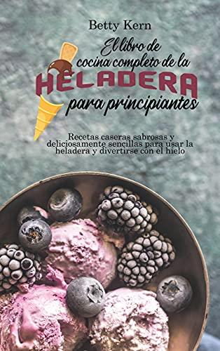 El libro de cocina completo de la heladera para principiantes: Recetas caseras sabrosas y deliciosamente sencillas para usar la heladera y divertirse con el hielo