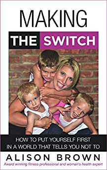 Making the Switch: How to Put Yourself First in a World That Tells You Not To by [Alison Brown]