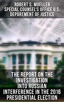 The Report On The Investigation Into Russian Interference In The 2016 Presidential Election: Complete Report On The Investigation Into Russian Interference In The 2016 Presidential Election by [Robert S. Mueller, Special Counsel's Office U.S. Department of Justice]