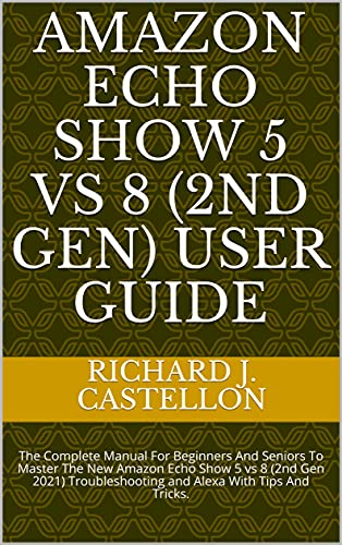 AMAZON ECHO SHOW 5 vs 8 (2ND GEN) USER GUIDE: The Complete Manual For Beginners And Seniors To Master The New Amazon Echo Show 5 vs 8 (2nd Gen 2021) Troubleshooting ... With Tips And Tricks. (English Edition)