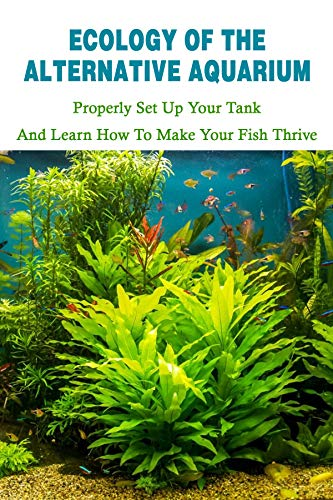 Ecology Of The Alternative Aquarium: Properly Set Up Your Tank & Learn How To Make Your Fish Thrive: Alternative Aquarium Books (English Edition)